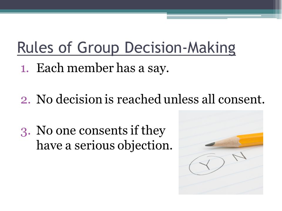 Rules of Group Decision-Making 1.Each member has a say. 2.No decision is reached unless all consent. 3.No one consents if they have a serious objectio