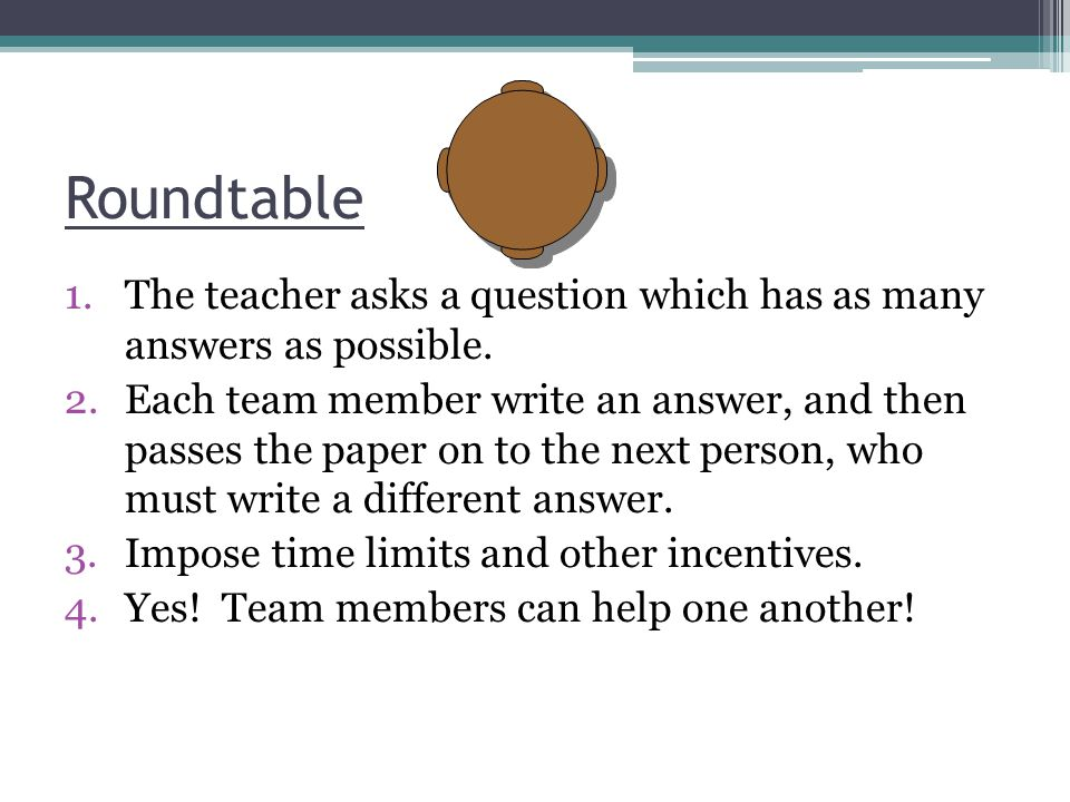 Roundtable 1.The teacher asks a question which has as many answers as possible. 2.Each team member write an answer, and then passes the paper on to th