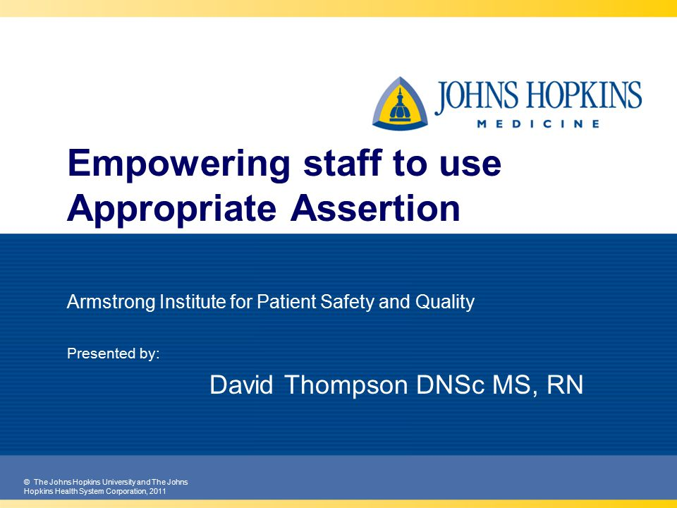 © The Johns Hopkins University and The Johns Hopkins Health System Corporation, 2011 Empowering staff to use Appropriate Assertion Armstrong Institute for Patient Safety and Quality Presented by: David Thompson DNSc MS, RN