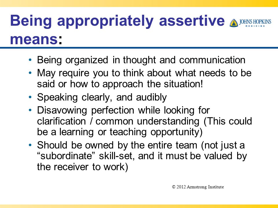 Being appropriately assertive means: Being organized in thought and communication May require you to think about what needs to be said or how to approach the situation.