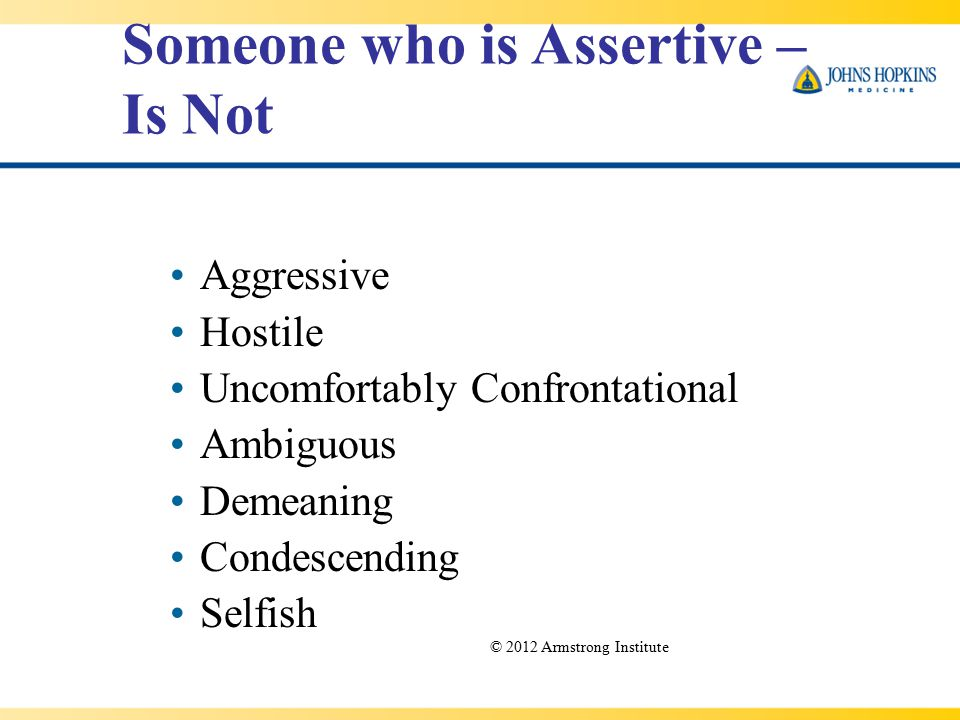 Aggressive Hostile Uncomfortably Confrontational Ambiguous Demeaning Condescending Selfish Someone who is Assertive – Is Not © 2012 Armstrong Institute