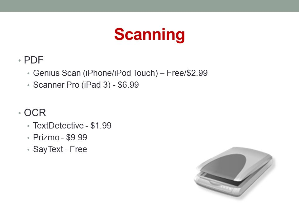 Scanning PDF Genius Scan (iPhone/iPod Touch) – Free/$2.99 Scanner Pro (iPad 3) - $6.99 OCR TextDetective - $1.99 Prizmo - $9.99 SayText - Free