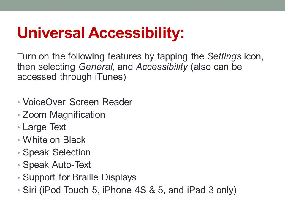 Universal Accessibility: Turn on the following features by tapping the Settings icon, then selecting General, and Accessibility (also can be accessed through iTunes) VoiceOver Screen Reader Zoom Magnification Large Text White on Black Speak Selection Speak Auto-Text Support for Braille Displays Siri (iPod Touch 5, iPhone 4S & 5, and iPad 3 only)