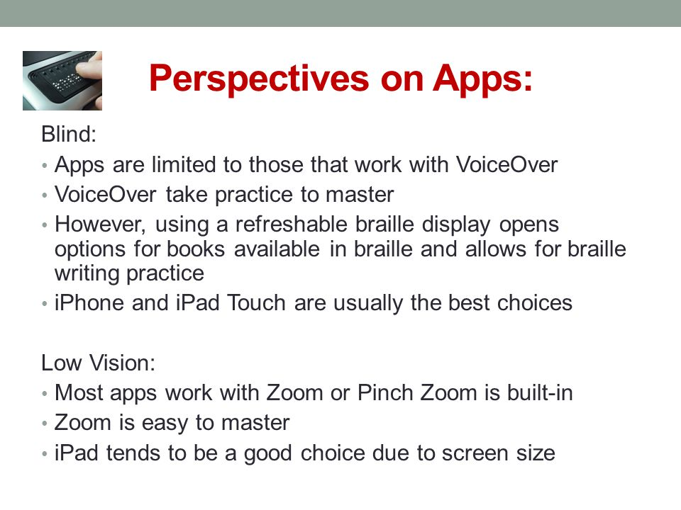 Perspectives on Apps: Blind: Apps are limited to those that work with VoiceOver VoiceOver take practice to master However, using a refreshable braille display opens options for books available in braille and allows for braille writing practice iPhone and iPad Touch are usually the best choices Low Vision: Most apps work with Zoom or Pinch Zoom is built-in Zoom is easy to master iPad tends to be a good choice due to screen size