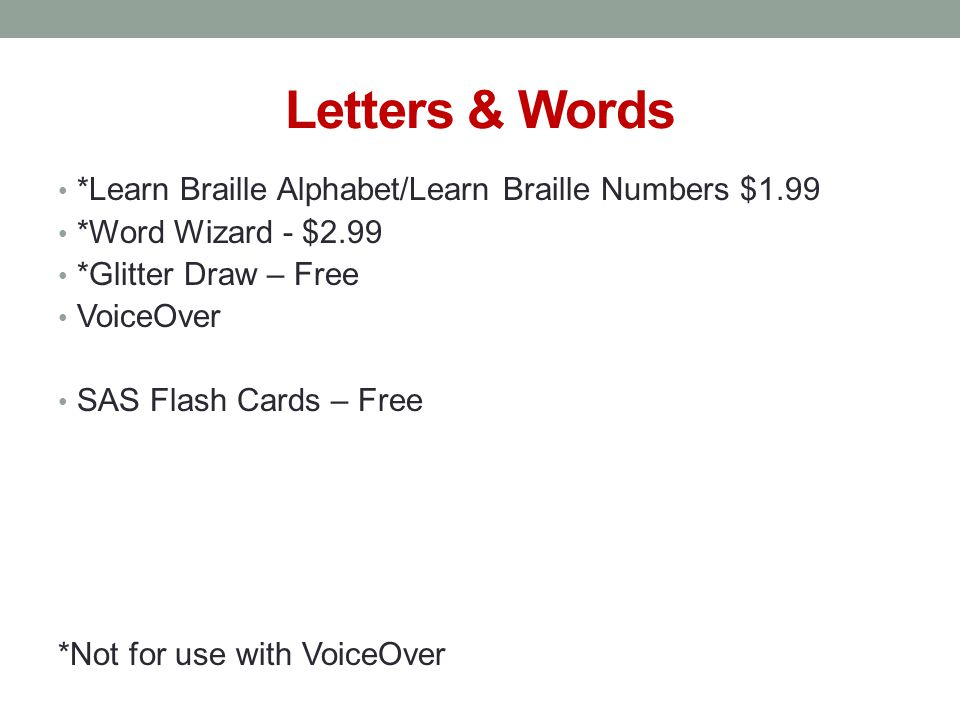 Letters & Words *Learn Braille Alphabet/Learn Braille Numbers $1.99 *Word Wizard - $2.99 *Glitter Draw – Free VoiceOver SAS Flash Cards – Free *Not for use with VoiceOver