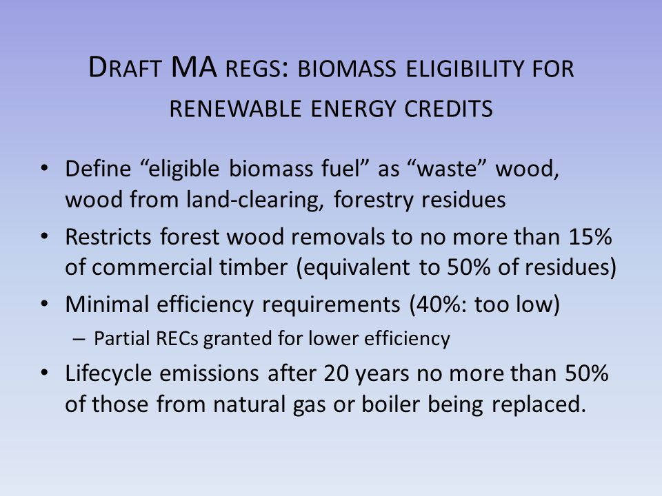 D RAFT MA REGS : BIOMASS ELIGIBILITY FOR RENEWABLE ENERGY CREDITS Define eligible biomass fuel as waste wood, wood from land-clearing, forestry residues Restricts forest wood removals to no more than 15% of commercial timber (equivalent to 50% of residues) Minimal efficiency requirements (40%: too low) – Partial RECs granted for lower efficiency Lifecycle emissions after 20 years no more than 50% of those from natural gas or boiler being replaced.