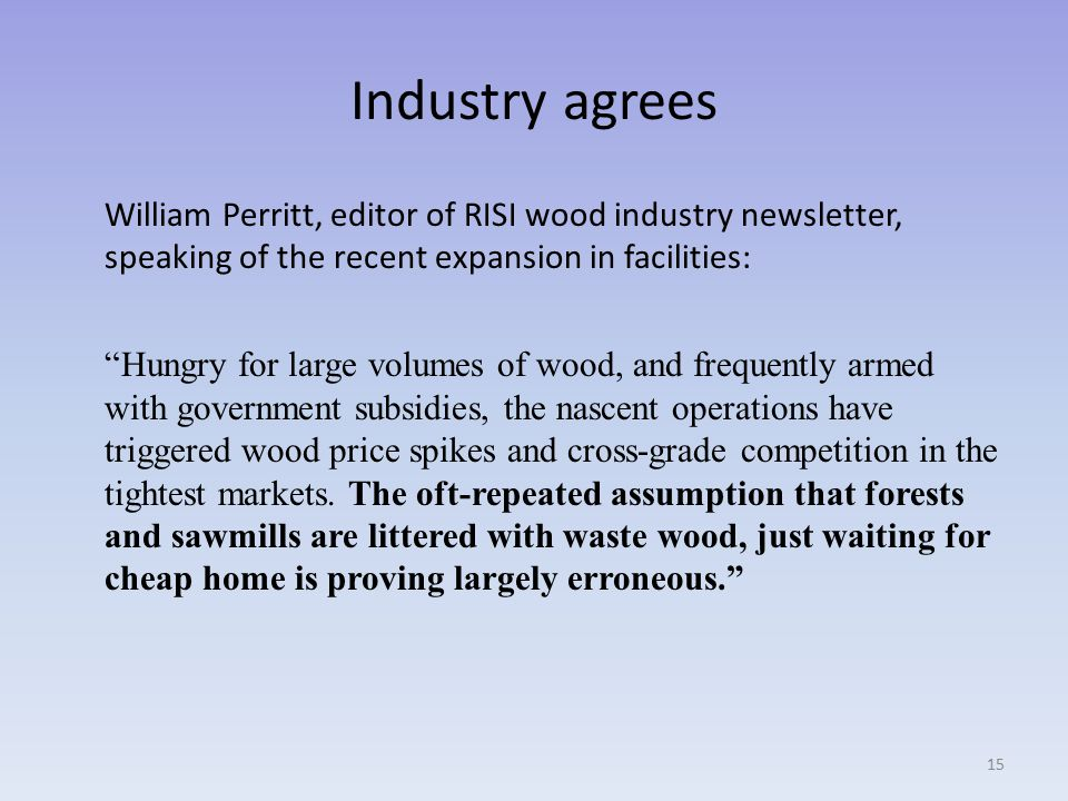 Industry agrees William Perritt, editor of RISI wood industry newsletter, speaking of the recent expansion in facilities: Hungry for large volumes of wood, and frequently armed with government subsidies, the nascent operations have triggered wood price spikes and cross-grade competition in the tightest markets.