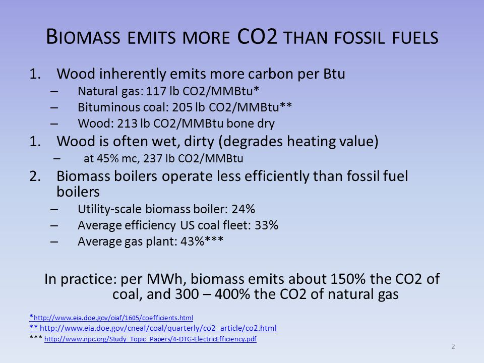 B IOMASS EMITS MORE CO2 THAN FOSSIL FUELS 1.Wood inherently emits more carbon per Btu – Natural gas: 117 lb CO2/MMBtu* – Bituminous coal: 205 lb CO2/MMBtu** – Wood: 213 lb CO2/MMBtu bone dry 1.Wood is often wet, dirty (degrades heating value) – at 45% mc, 237 lb CO2/MMBtu 2.Biomass boilers operate less efficiently than fossil fuel boilers – Utility-scale biomass boiler: 24% – Average efficiency US coal fleet: 33% – Average gas plant: 43%*** In practice: per MWh, biomass emits about 150% the CO2 of coal, and 300 – 400% the CO2 of natural gas * http://www.eia.doe.gov/oiaf/1605/coefficients.html ** http://www.eia.doe.gov/cneaf/coal/quarterly/co2_article/co2.html *** http://www.npc.org/Study_Topic_Papers/4-DTG-ElectricEfficiency.pdf http://www.npc.org/Study_Topic_Papers/4-DTG-ElectricEfficiency.pdf 2