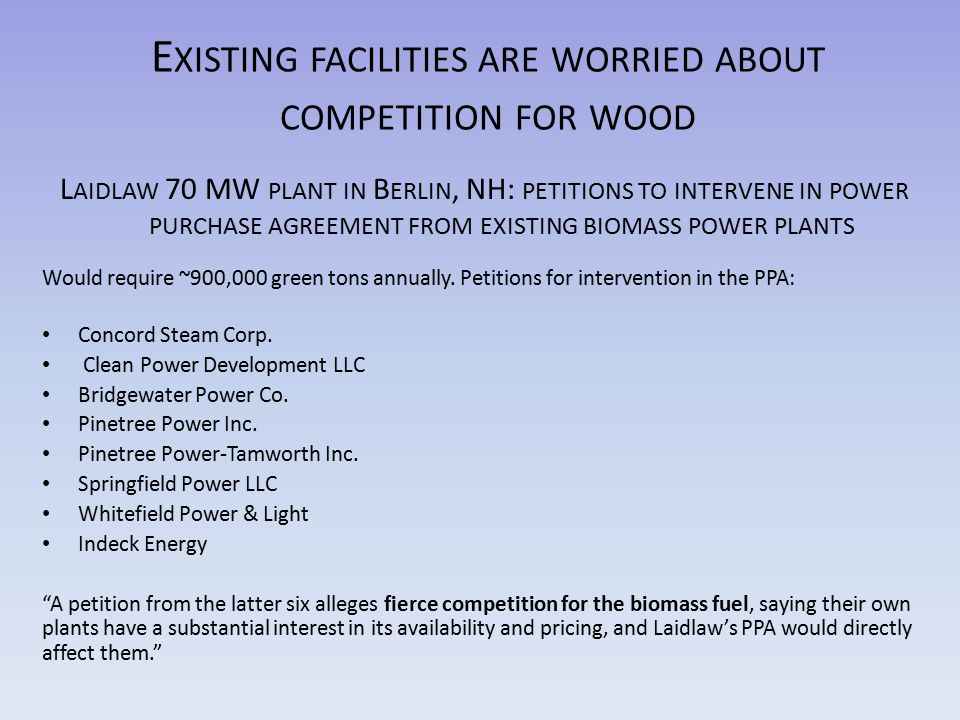 E XISTING FACILITIES ARE WORRIED ABOUT COMPETITION FOR WOOD L AIDLAW 70 MW PLANT IN B ERLIN, NH: PETITIONS TO INTERVENE IN POWER PURCHASE AGREEMENT FROM EXISTING BIOMASS POWER PLANTS Would require ~900,000 green tons annually.