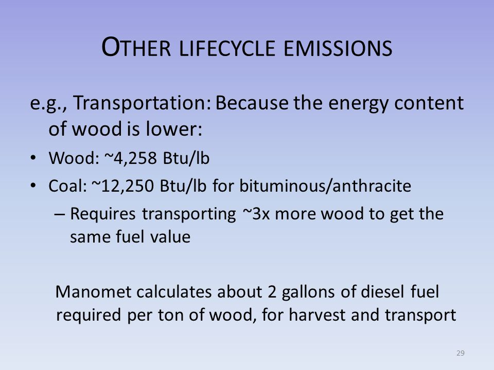 O THER LIFECYCLE EMISSIONS e.g., Transportation: Because the energy content of wood is lower: Wood: ~4,258 Btu/lb Coal: ~12,250 Btu/lb for bituminous/anthracite – Requires transporting ~3x more wood to get the same fuel value Manomet calculates about 2 gallons of diesel fuel required per ton of wood, for harvest and transport 29