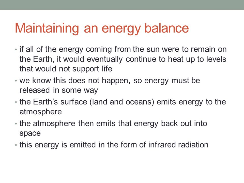 Maintaining an energy balance if all of the energy coming from the sun were to remain on the Earth, it would eventually continue to heat up to levels that would not support life we know this does not happen, so energy must be released in some way the Earth's surface (land and oceans) emits energy to the atmosphere the atmosphere then emits that energy back out into space this energy is emitted in the form of infrared radiation