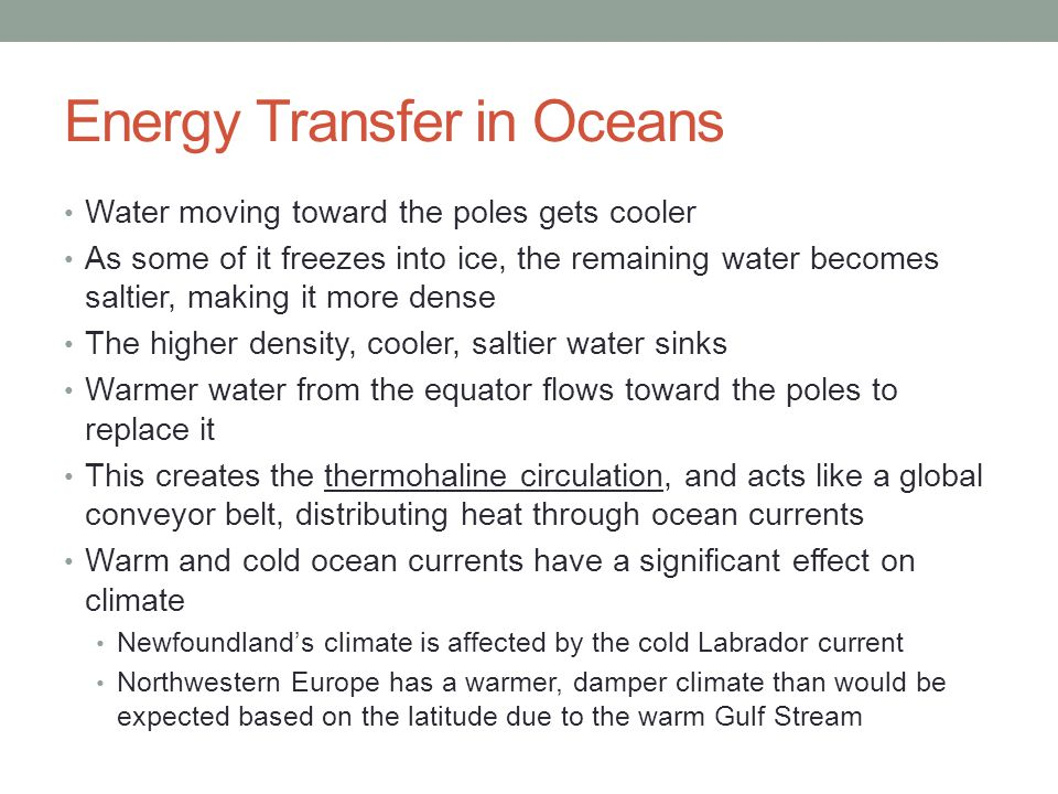 Energy Transfer in Oceans Water moving toward the poles gets cooler As some of it freezes into ice, the remaining water becomes saltier, making it more dense The higher density, cooler, saltier water sinks Warmer water from the equator flows toward the poles to replace it This creates the thermohaline circulation, and acts like a global conveyor belt, distributing heat through ocean currents Warm and cold ocean currents have a significant effect on climate Newfoundland's climate is affected by the cold Labrador current Northwestern Europe has a warmer, damper climate than would be expected based on the latitude due to the warm Gulf Stream