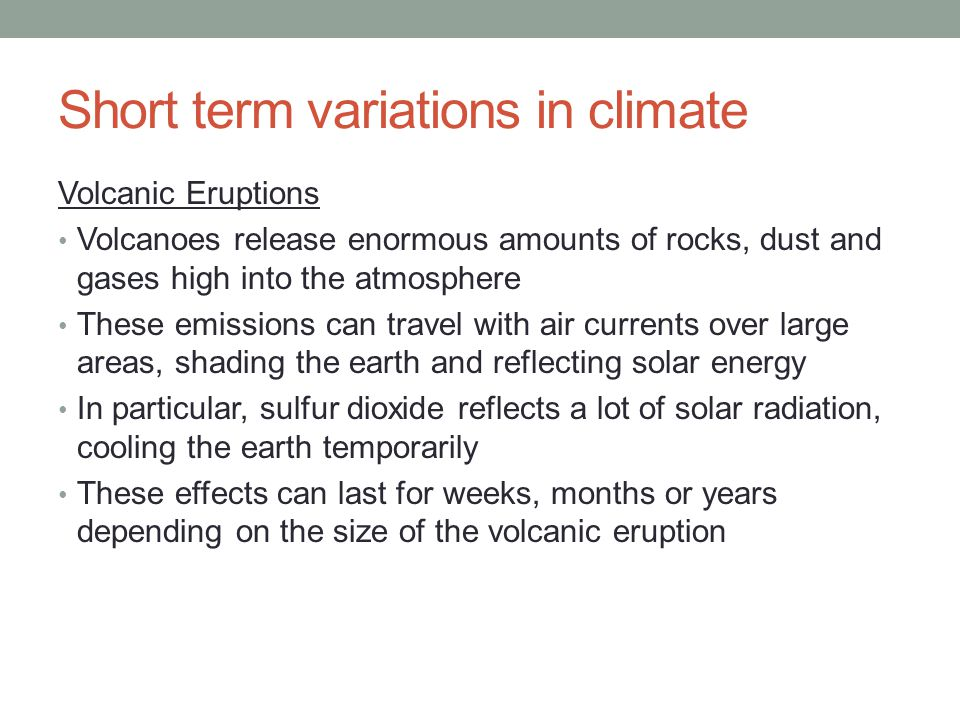 Short term variations in climate Volcanic Eruptions Volcanoes release enormous amounts of rocks, dust and gases high into the atmosphere These emissions can travel with air currents over large areas, shading the earth and reflecting solar energy In particular, sulfur dioxide reflects a lot of solar radiation, cooling the earth temporarily These effects can last for weeks, months or years depending on the size of the volcanic eruption