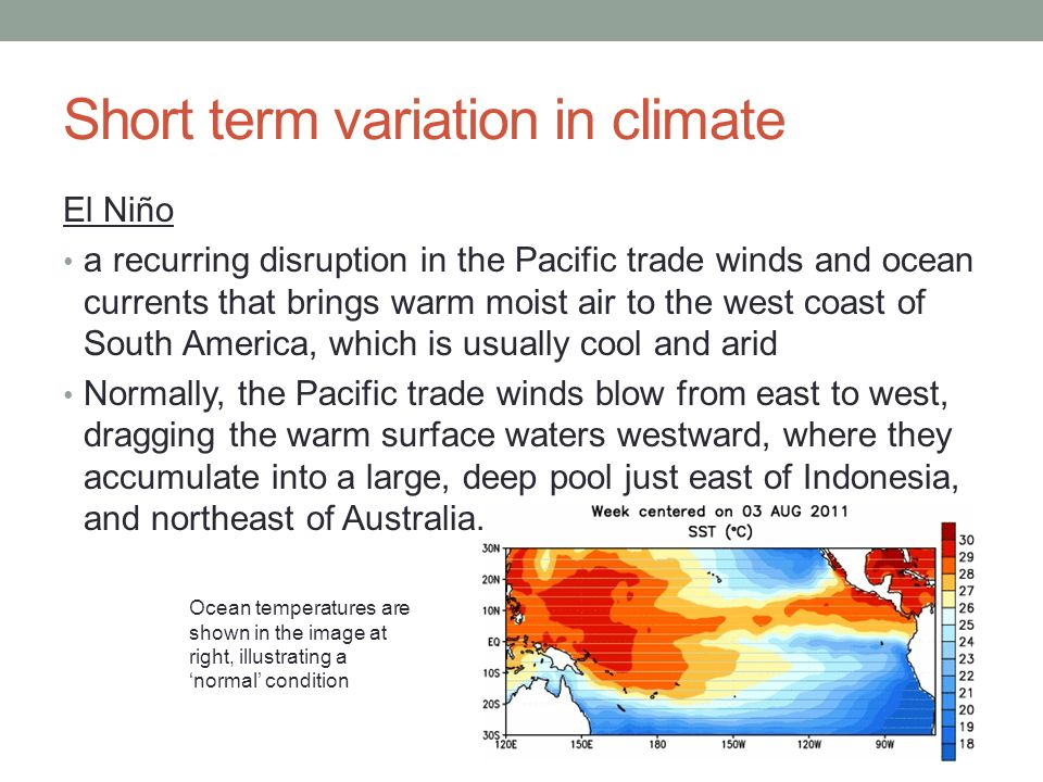 Short term variation in climate El Niño a recurring disruption in the Pacific trade winds and ocean currents that brings warm moist air to the west coast of South America, which is usually cool and arid Normally, the Pacific trade winds blow from east to west, dragging the warm surface waters westward, where they accumulate into a large, deep pool just east of Indonesia, and northeast of Australia.