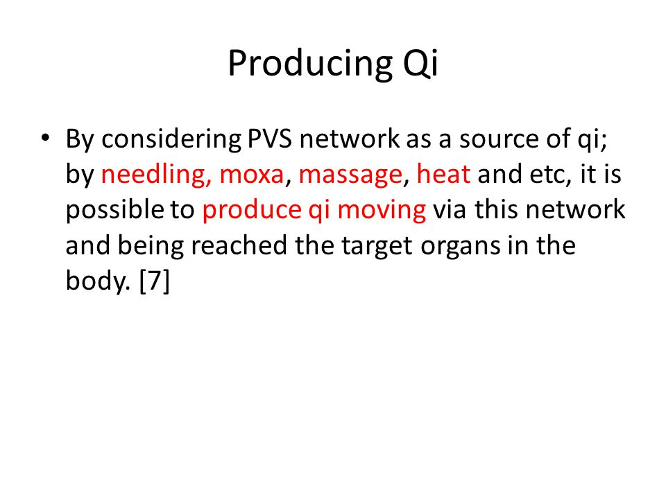 Producing Qi By considering PVS network as a source of qi; by needling, moxa, massage, heat and etc, it is possible to produce qi moving via this netw