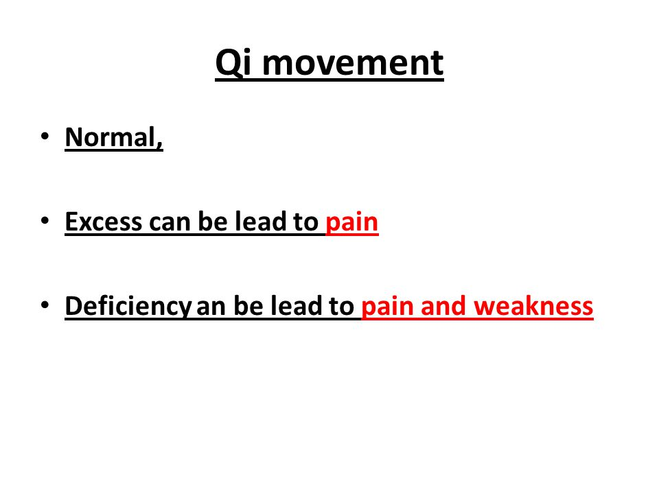 Qi movement Normal, Excess can be lead to pain Deficiency an be lead to pain and weakness