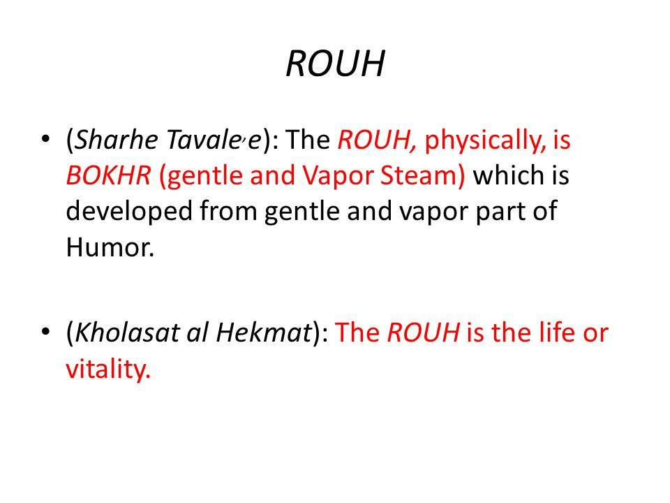 ROUH (Sharhe Tavale, e): The ROUH, physically, is BOKHR (gentle and Vapor Steam) which is developed from gentle and vapor part of Humor. (Kholasat al