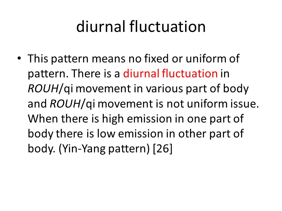 diurnal fluctuation This pattern means no fixed or uniform of pattern. There is a diurnal fluctuation in ROUH/qi movement in various part of body and