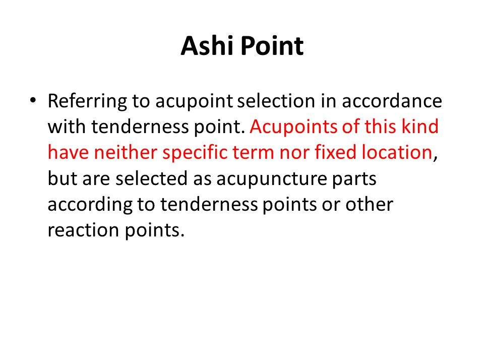 Ashi Point Referring to acupoint selection in accordance with tenderness point. Acupoints of this kind have neither specific term nor fixed location,