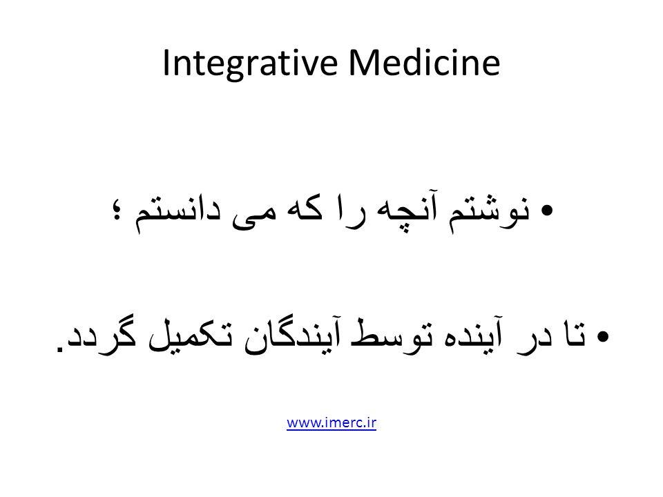 Integrative Medicine نوشتم آنچه را که می دانستم ؛ تا در آینده توسط آیندگان تکمیل گردد. www.imerc.ir