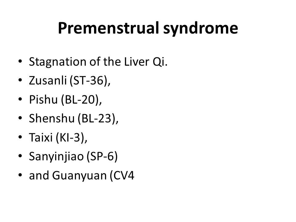 Premenstrual syndrome Stagnation of the Liver Qi. Zusanli (ST-36), Pishu (BL-20), Shenshu (BL-23), Taixi (KI-3), Sanyinjiao (SP-6) and Guanyuan (CV4