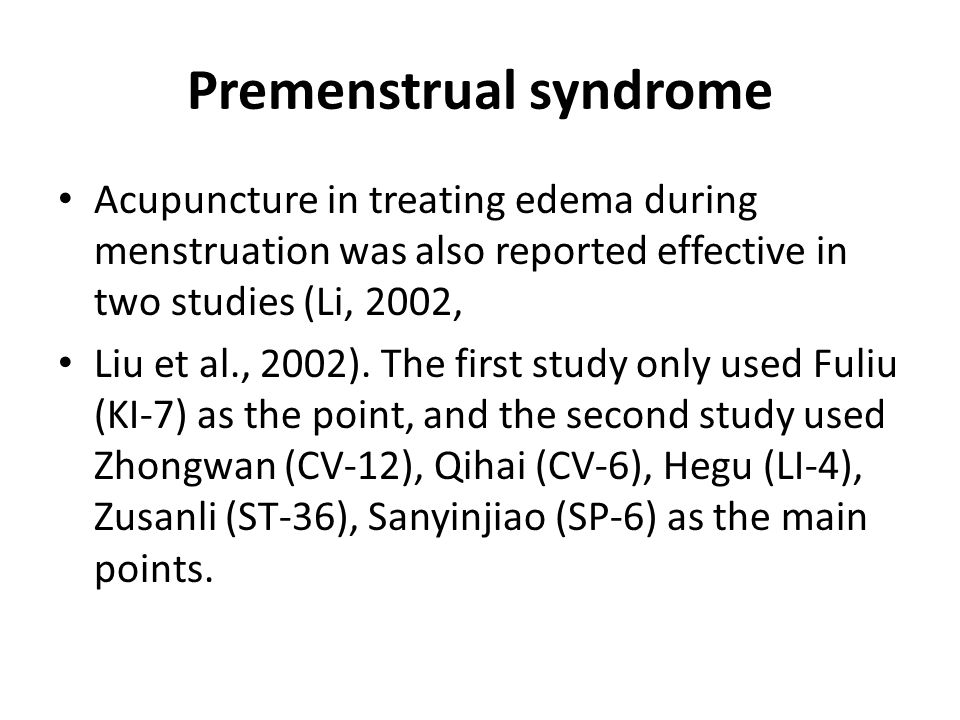 Premenstrual syndrome Headache during menstruation could also be treated by acupuncture, one study (Zhang and Fu,2001) selected Fengchi (GB-20) as the main acupoint and another study (Sun, 1999) used Baihui (DU-20), Qihai (CV-6), Guanyuan (CV4), Sanyinjiao (SP-6), and Zusanli (ST-36) as the acupoints, in conjunction with Chinese herbs