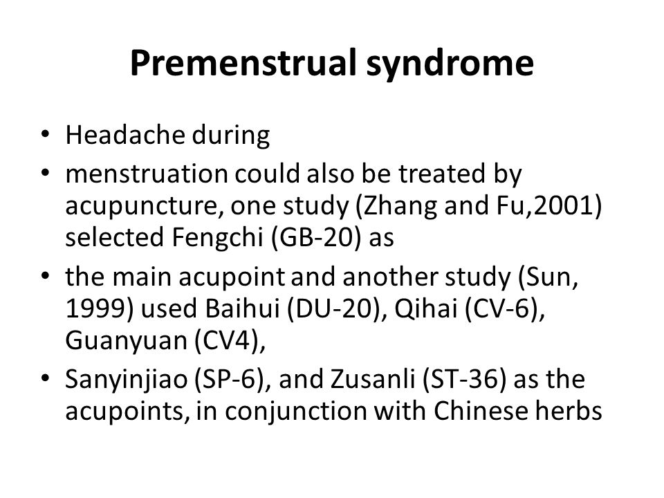 Premenstrual syndrome Headache during menstruation could also be treated by acupuncture, one study (Zhang and Fu,2001) selected Fengchi (GB-20) as the