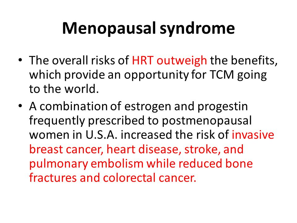 Menopausal syndrome The overall risks of HRT outweigh the benefits, which provide an opportunity for TCM going to the world. A combination of estrogen