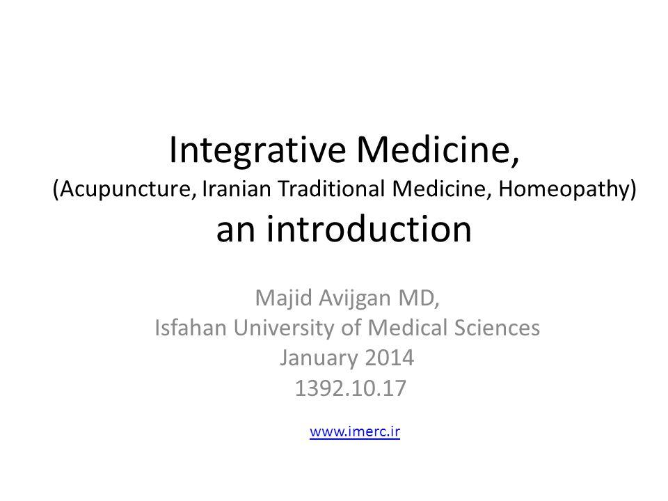 Integrative Medicine, (Acupuncture, Iranian Traditional Medicine, Homeopathy) an introduction Majid Avijgan MD, Isfahan University of Medical Sciences