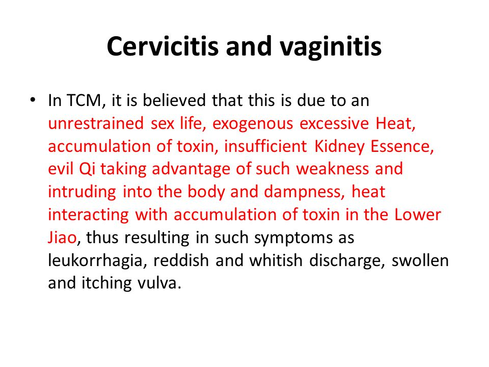 Cervicitis and vaginitis According to TCM, the internal cause of vaginitis is long-term pent-up Liver Qi transforming into Heat, typically complicated by a vacuous Spleen not moving fluids.