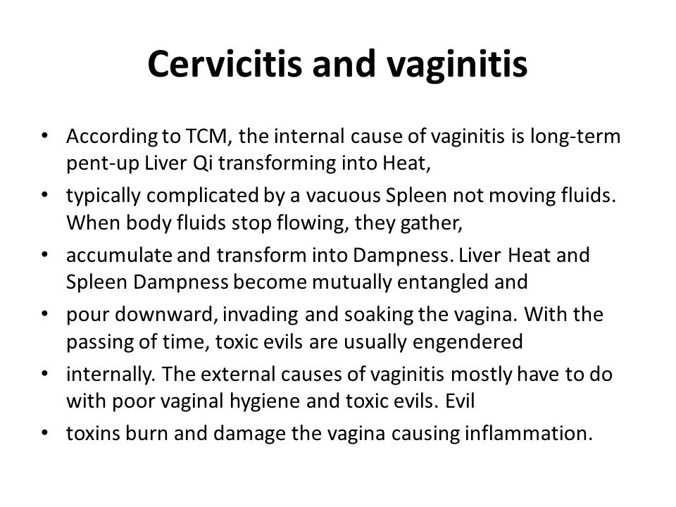 Cervicitis and vaginitis According to TCM, the internal cause of vaginitis is long-term pent-up Liver Qi transforming into Heat, typically complicated