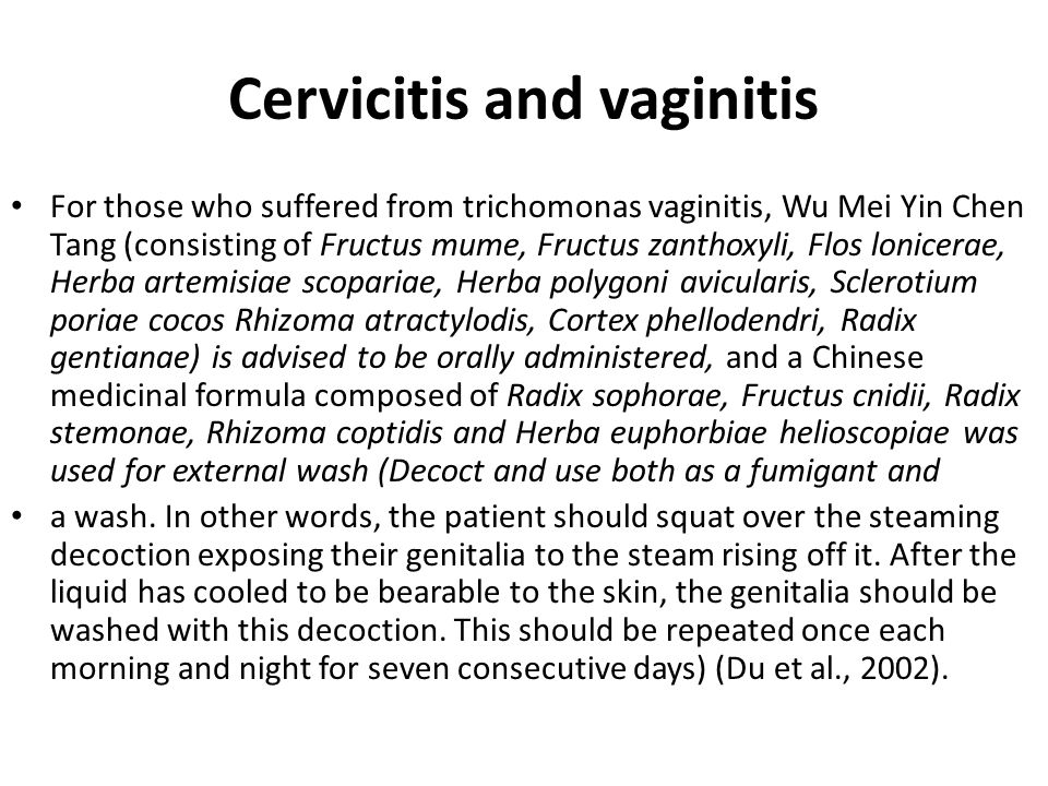 Cervicitis and vaginitis For those who suffered from trichomonas vaginitis, Wu Mei Yin Chen Tang (consisting of Fructus mume, Fructus zanthoxyli, Flos