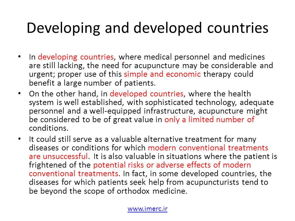 Developing and developed countries In developing countries, where medical personnel and medicines are still lacking, the need for acupuncture may be c