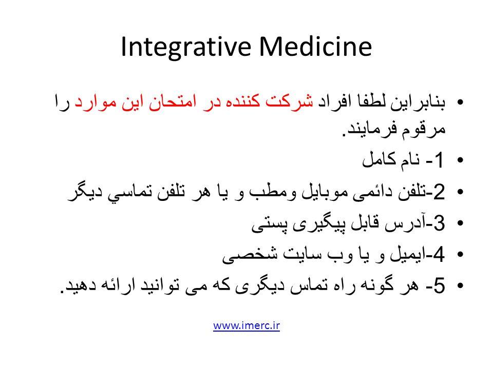 Integrative Medicine بنابراین لطفا افراد شرکت کننده در امتحان این موارد را مرقوم فرمایند. 1- نام کامل 2- تلفن دائمی موبایل ومطب و یا هر تلفن تماسي ديگ