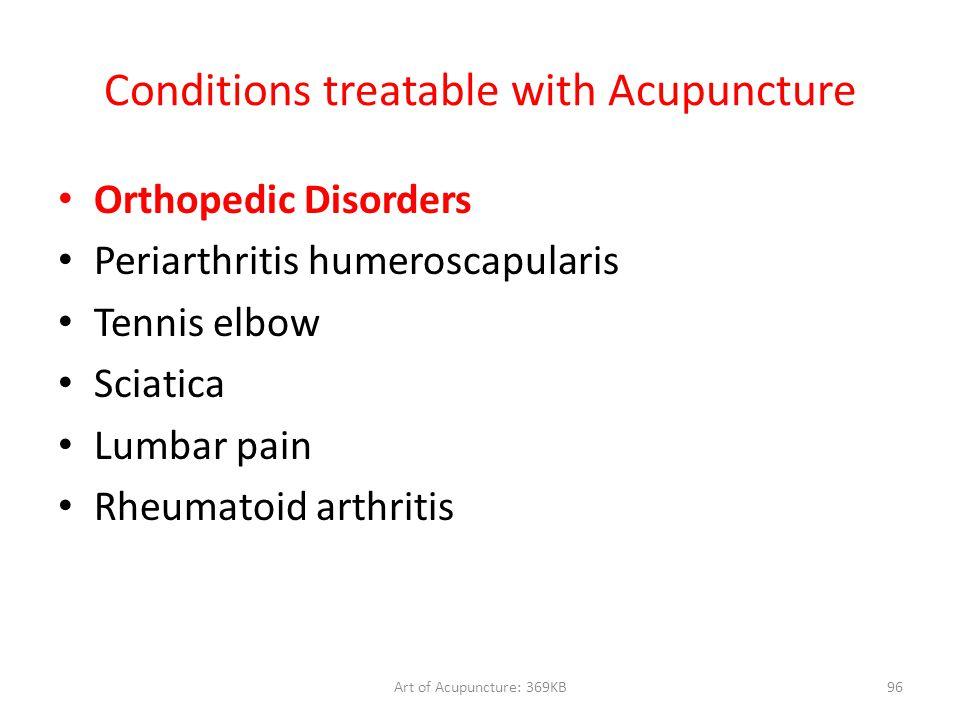 Art of Acupuncture: 369KB96 Conditions treatable with Acupuncture Orthopedic Disorders Periarthritis humeroscapularis Tennis elbow Sciatica Lumbar pai