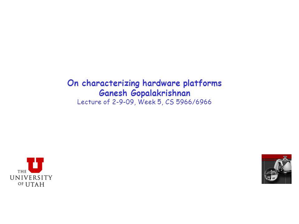 On characterizing hardware platforms Ganesh Gopalakrishnan Lecture of 2-9-09, Week 5, CS 5966/6966
