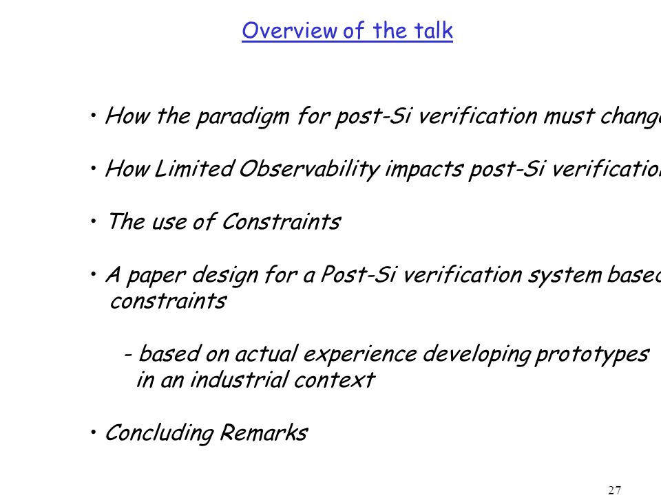 27 Overview of the talk How the paradigm for post-Si verification must change How Limited Observability impacts post-Si verification The use of Constraints A paper design for a Post-Si verification system based on constraints - based on actual experience developing prototypes in an industrial context Concluding Remarks
