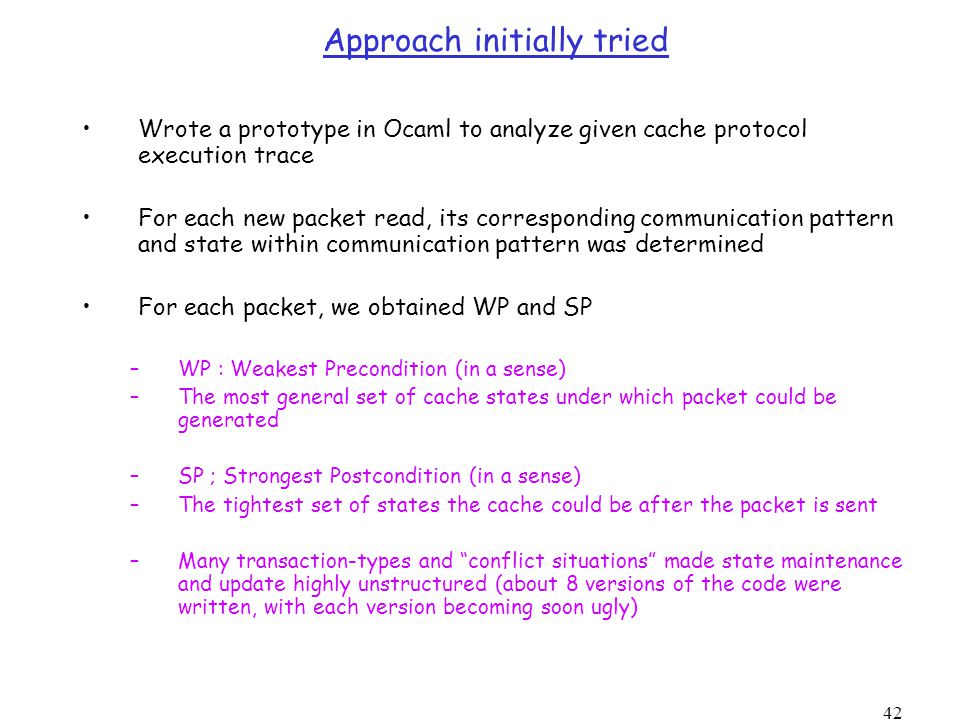 42 Approach initially tried Wrote a prototype in Ocaml to analyze given cache protocol execution trace For each new packet read, its corresponding communication pattern and state within communication pattern was determined For each packet, we obtained WP and SP –WP : Weakest Precondition (in a sense) –The most general set of cache states under which packet could be generated –SP ; Strongest Postcondition (in a sense) –The tightest set of states the cache could be after the packet is sent –Many transaction-types and conflict situations made state maintenance and update highly unstructured (about 8 versions of the code were written, with each version becoming soon ugly)