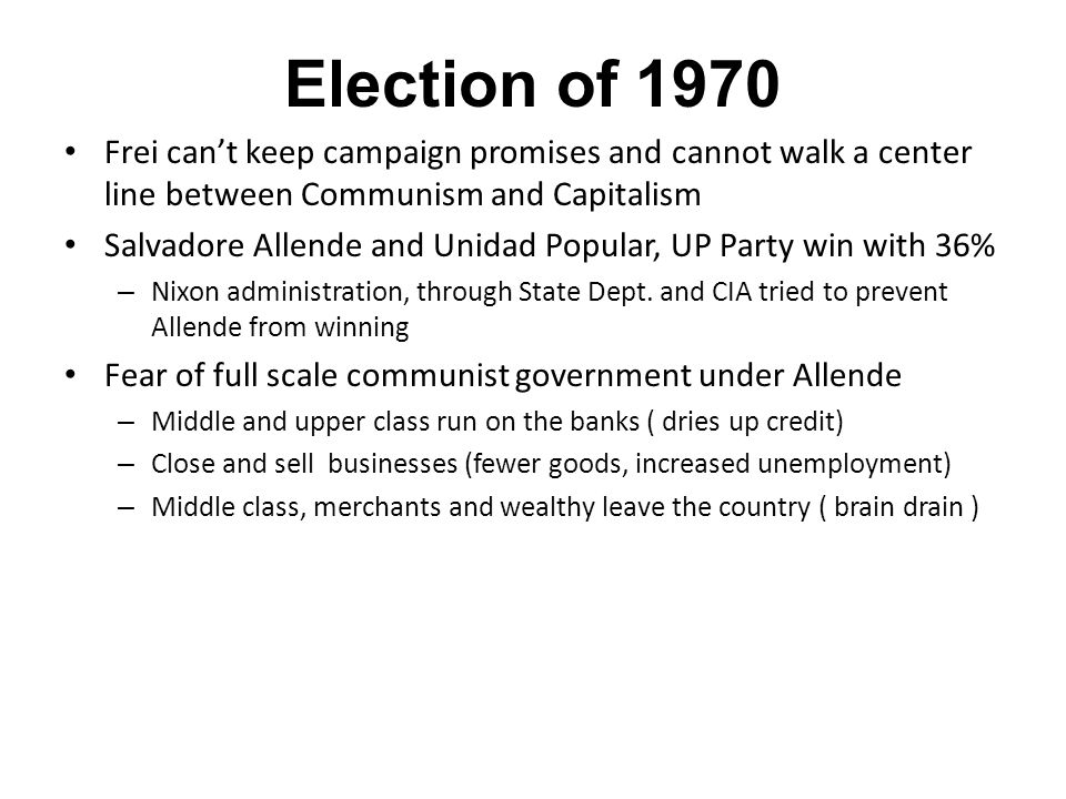 Election of 1970 Frei can't keep campaign promises and cannot walk a center line between Communism and Capitalism Salvadore Allende and Unidad Popular, UP Party win with 36% – Nixon administration, through State Dept.