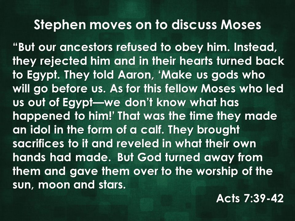 "Stephen moves on to discuss Moses ""But our ancestors refused to obey him. Instead, ""But our ancestors refused to obey him. Instead, they rejected him"