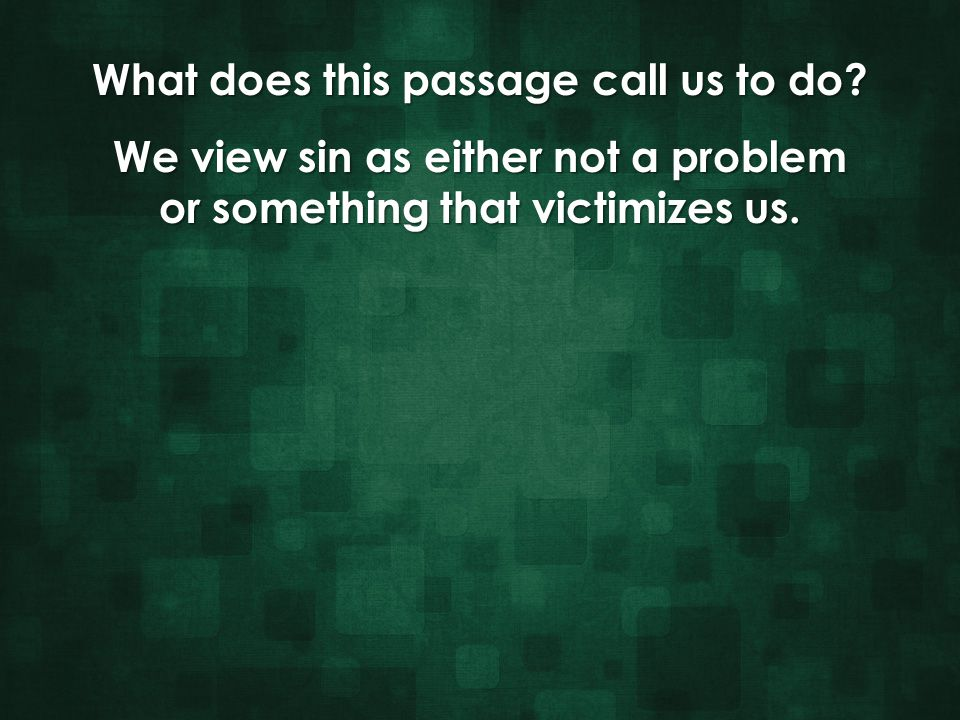 We view sin as either not a problem or something that victimizes us.