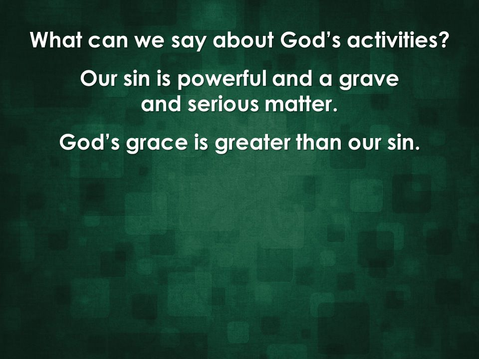 What can we say about God's activities? Our sin is powerful and a grave and serious matter. God's grace is greater than our sin.