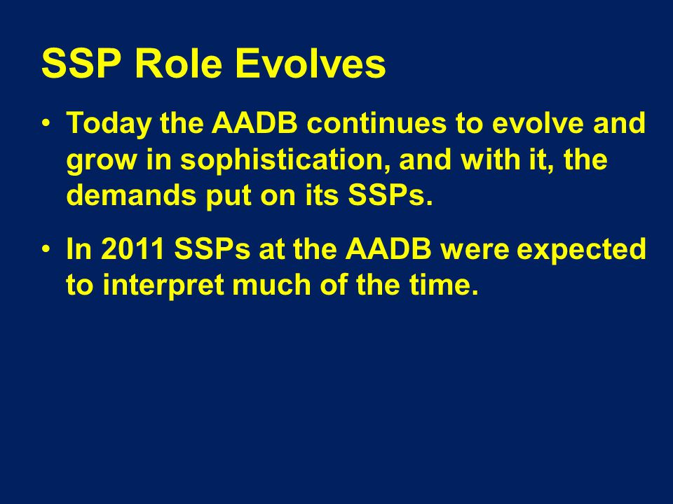 SSP Role Evolves Today the AADB continues to evolve and grow in sophistication, and with it, the demands put on its SSPs.