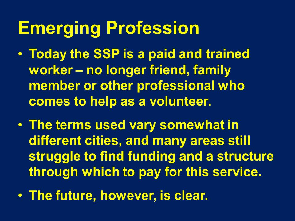 Emerging Profession Today the SSP is a paid and trained worker – no longer friend, family member or other professional who comes to help as a volunteer.