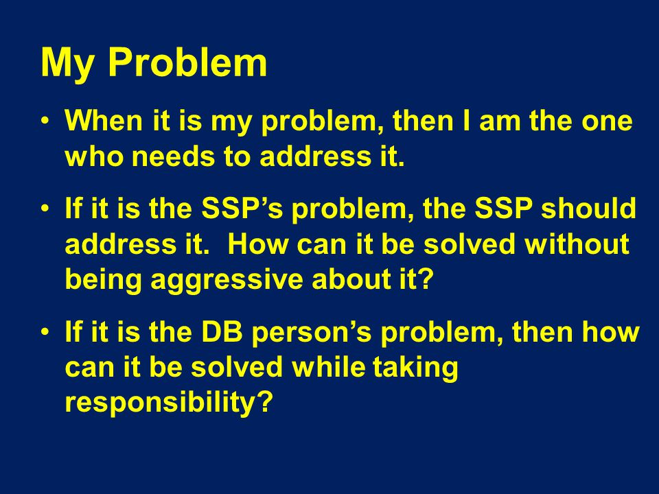 My Problem When it is my problem, then I am the one who needs to address it.