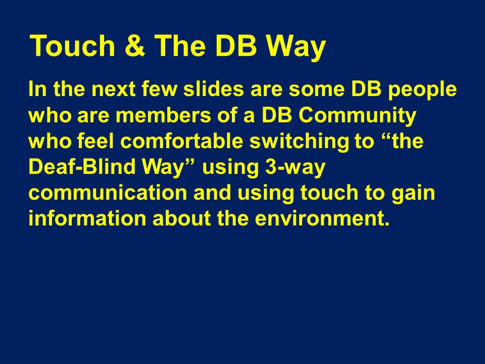 Touch & The DB Way In the next few slides are some DB people who are members of a DB Community who feel comfortable switching to the Deaf-Blind Way using 3-way communication and using touch to gain information about the environment.