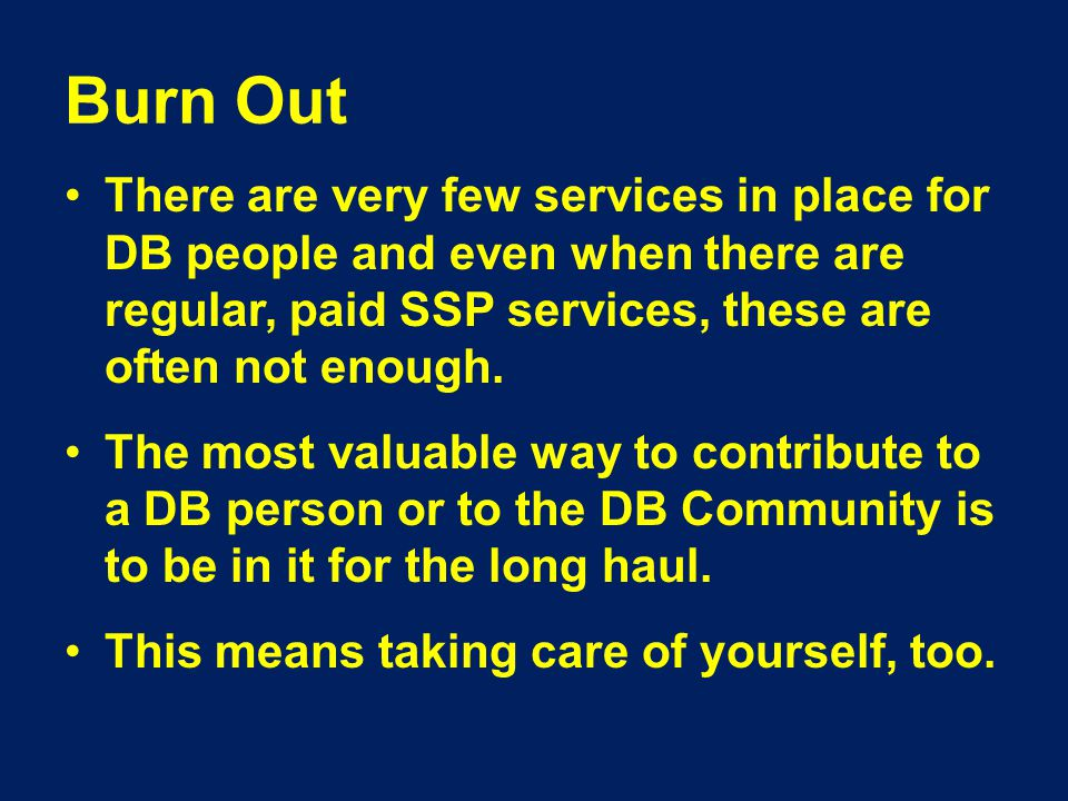 Burn Out There are very few services in place for DB people and even when there are regular, paid SSP services, these are often not enough.
