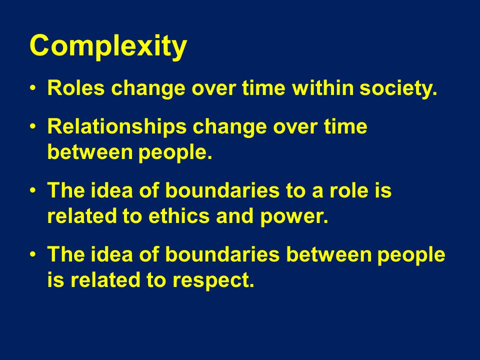 Complexity Roles change over time within society. Relationships change over time between people.