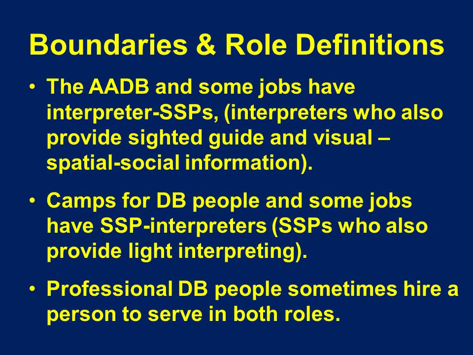 Boundaries & Role Definitions The AADB and some jobs have interpreter-SSPs, (interpreters who also provide sighted guide and visual – spatial-social information).