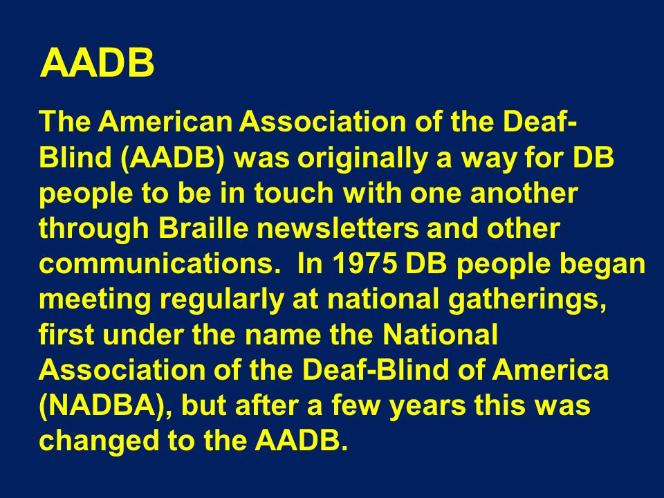 AADB The American Association of the Deaf- Blind (AADB) was originally a way for DB people to be in touch with one another through Braille newsletters and other communications.